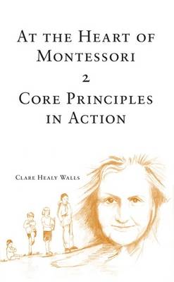At the Heart of Montessori: Core Principles in Action v. 2 (Paperback)