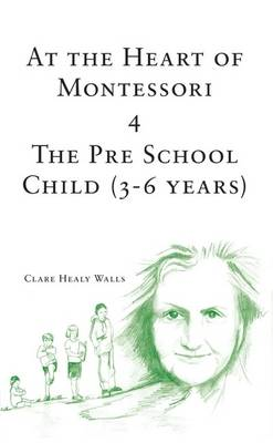 At the Heart of Montessori: Pre School Child (3-6 Years) v. 4 (Paperback)