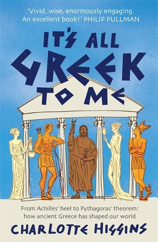 It's All Greek to Me: From Achilles' Heel to Pythagoras' Theorem - How Ancient Greece Has Shaped Our World (Paperback)