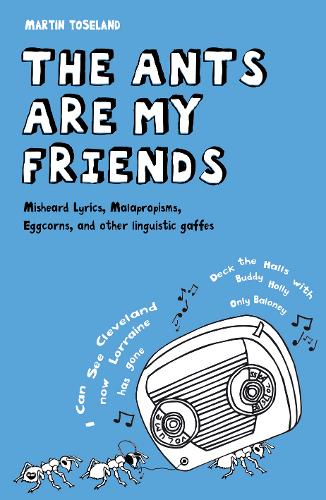 The Ants Are My Friends: Misheard Lyrics, Malapropisms, Eggcorns and Other Linguistic Gaffes (Hardback)