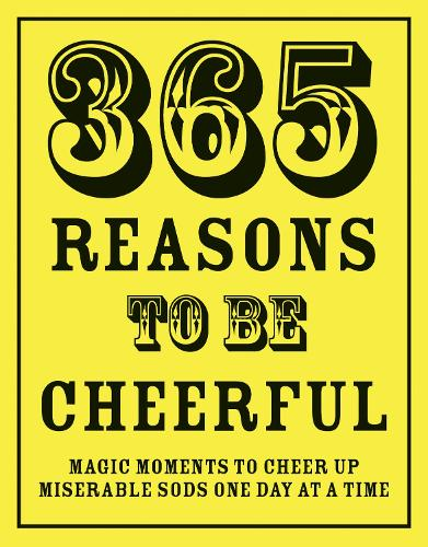 365 Reasons To Be Cheerful: Magical Moments to Cheer Up Miserable Sods... One Day at a Time (Hardback)
