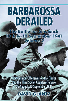 Barbarossa Derailed: the Battle for Smolensk 10 July - 10 September 1941 Volume 2: The German Offensives on the Flanks and the Third Soviet Counteroffensive, 25 August-10 September 1941 (Hardback)