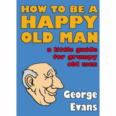 How to be a Happy Old Man: A Little Guide for Grumpy Old Men (Hardback)