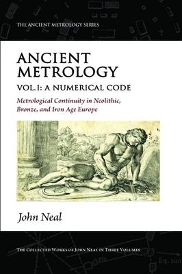 Ancient Metrology, Vol I: A Numerical Code - Metrological Continuity in Neolithic, Bronze, and Iron Age Europe - The Ancient Metrology Series (Paperback)