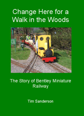 Change Here for a Walk in the Woods: The Story of Bentley Miniature Railway (Paperback)