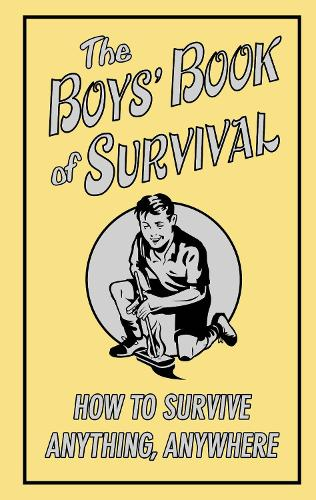 The Boys' Book of Survival: How to Survive Anything, Anywhere (Hardback)