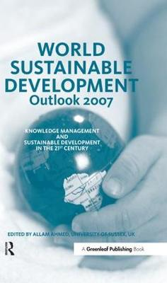 World Sustainable Development Outlook 2007: Knowledge Management and Sustainable Development in the 21st Century - World Sustainable Development Outlook (Hardback)