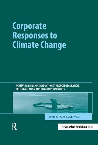 Corporate Responses to Climate Change: Achieving Emissions Reductions through Regulation, Self-regulation and Economic Incentives (Hardback)
