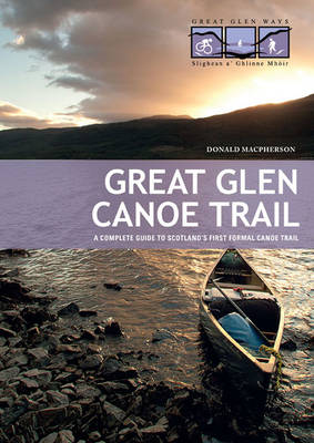Great Glen Canoe Trail: A Complete Guide to Scotland's First Formal Canoe Trail (Paperback)