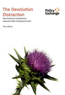 The Devolution Distraction: How Scotland's Constitutional Obsession Leads to Bad Govemment (Paperback)