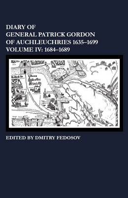 Diary of General Patrick Gordon of Auchleuchries 1635-1699: 1684-1689 Volume IV (Hardback)