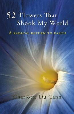 52 Flowers That Shook My World: A Radical Return to Earth (Paperback)