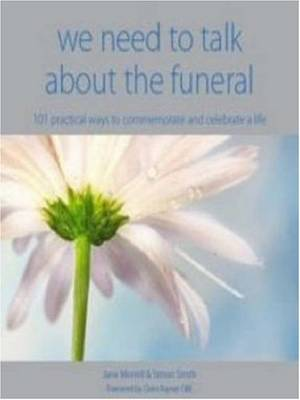 We Need to Talk About the Funeral: 101 Practical Ways to Commemorate and Celebrate Life (Paperback)