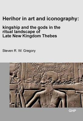Herihor in Art and Iconography: Kingship and the Gods in the Ritual Landscape of Late New Kingdom Thebes (Paperback)