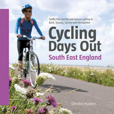 Cycling Days Out - South East England: Traffic-free Family and Leisure Cycling in Kent, Sussex, Surrey and Hampshire (Paperback)