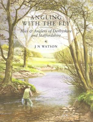 Angling with the Fly: Flies and Anglers of Derbyshire and Staffordshire (Hardback)