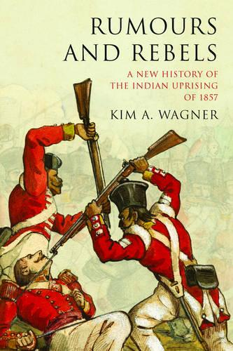 Rumours and Rebels: A New History of the Indian Uprising of 1857 (Paperback)
