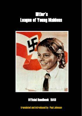 Hitler's League of Young Maidens: Official Handbook 1940 - Translated with a Philosophical and Historical Introduction (Paperback)