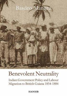 Benevolent Neutrality: Indian Government Policy and Labour Migration to British Guiana 1854-1884 (Paperback)