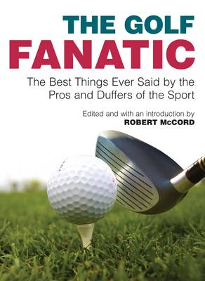 The Golf Fanatic: The Best Things Ever Said by the Pros and Duffers of the Sport (Paperback)