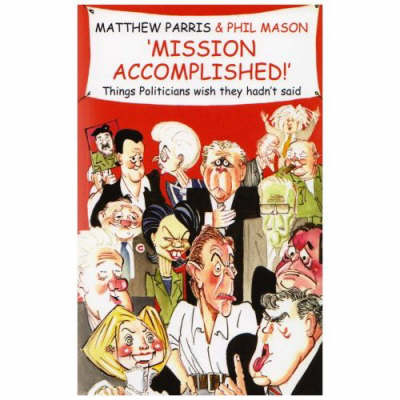 Mission Accomplished!: A Treasury of the Things Politicians Wish They Hadn't Said (Paperback)