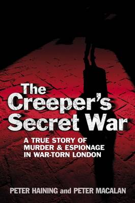 The Creeper's Secret War: A True Story of Murder and Espionage in War-torn London (Hardback)