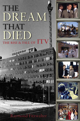 The Dream That Died: The Rise and Fall of ITV (Hardback)