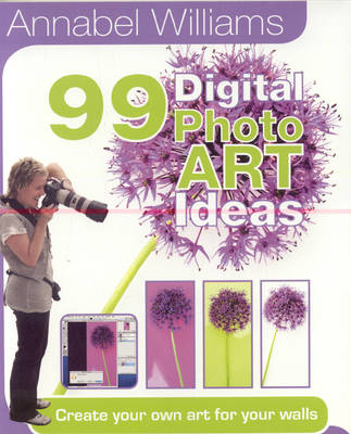 Annabel Williams 99 Digital PhotoART Ideas: Create Your Own Art for Your Walls (Paperback)