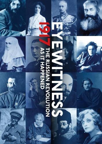 1917: Year that Changed the World: The Russian Revolution through Eyewitness Accounts (Hardback)