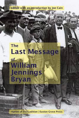 William Jennings Bryan's Last Message: A Reprint of His Famous Closing Arguments for the 1925 Scopes Monkey Trial, Undelivered and Posthumously Published (Hardback)