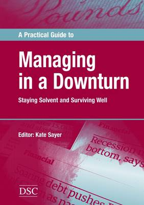 A Practical Guide to Managing in a Downturn: Staying Solvent and Surviving Well (Paperback)
