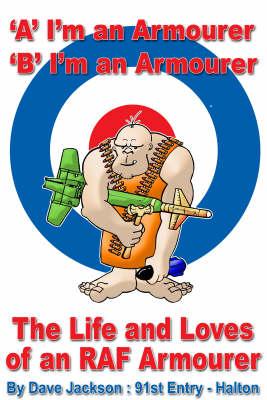A- I'm an Armourer B- I'm an Armourer: The Life and Loves of an RAF Armourer (Paperback)