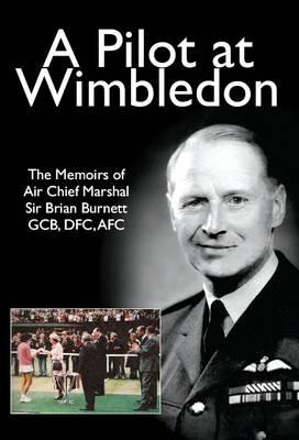 A Pilot at Wimbledon: The Memoirs of Air Chief Marshal Sir Brian Burnett GCB, DFC, AFC (Paperback)