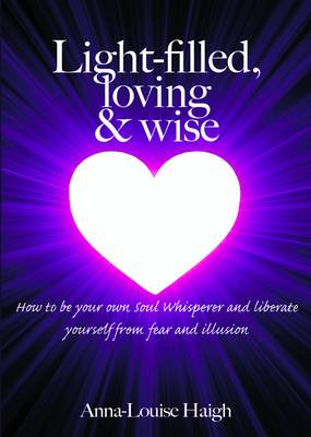 Light-filled, Loving & Wise: How to be Your Own Soul Whisperer and Liberate Yourself from Fear and Illusion (Paperback)