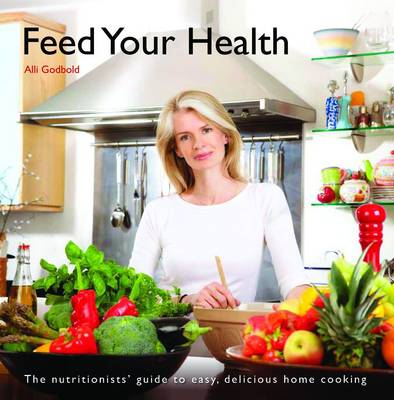 Feed Your Health: The Nutritionist's Guide to Easy, Delicious Home Cooking (Paperback)
