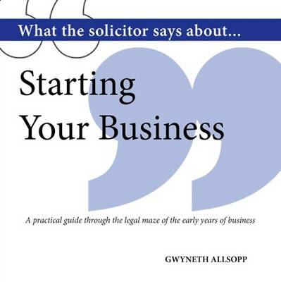 What the Solicitor Says About... Starting Your Business: A Practical Guide Through the Legal Maze of the Early Years of Business (Paperback)