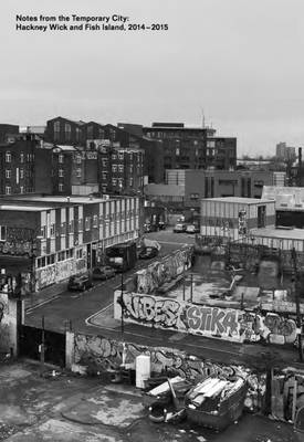 Notes from the Temporary City: Hackney Wick and Fish Island 2014-2015 (Paperback)