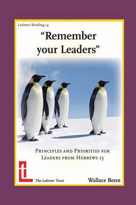 Remember Your Leaders: Principles and Priorities for Leaders from Hebrews 13 - Latimer Briefings (Paperback)