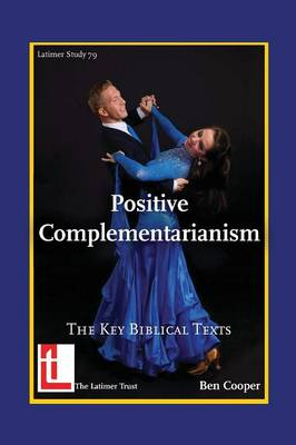 Positive Complementarianism: The Key Biblical Texts - Latimer Studies (Paperback)