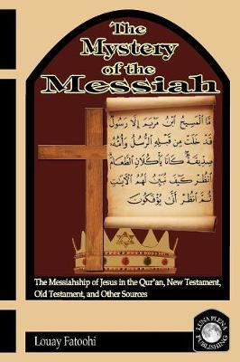 The Mystery of the Messiah: The Messiahship of Jesus in the Qur'an, New Testament, Old Testament, and Other Sources (Paperback)