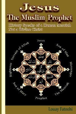 Jesus The Muslim Prophet: History Speaks of a Human Messiah Not a Divine Christ (Paperback)
