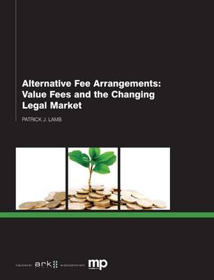 Alternative Fee Arrangements: Value Fees and the Changing Legal Market (Paperback)