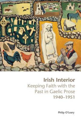 Irish Interior: Keeping Faith with the Past in Gaelic Prose, 1940-1951 (Hardback)