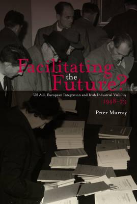 Facilitating the Future?: US Aid, European Integration and Irish Industrial Viability, 1948-73 (Paperback)