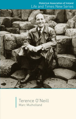 Terence O'Neill - Historical Association of Ireland Life and Times New Series (Paperback)