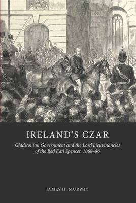 Ireland's Czar: Gladstonian Government and the Lord Lieutenancies of the Red Earl Spencer, 1868-86 (Hardback)