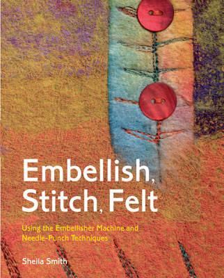 Embellish, Stitch, Felt: Using the Embellisher Machine and Needle Punch (Hardback)