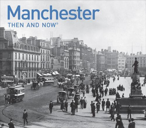 Manchester Then and Now: a photographic guide to Manchester past and present - Then and Now (Hardback)