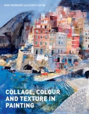 Collage, Colour and Texture in Painting: Mixed media techniques for artists (Hardback)