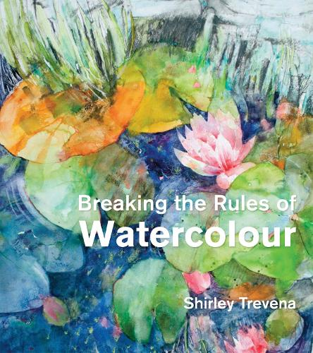 Breaking the Rules of Watercolour: Painting secrets and techniques (Hardback)